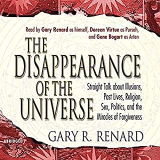 The Disappearance of the Universe                   By:                                                                                                                                 Gary R. Renard                               Narrated by:                                                                                                                                 Gary Renard,                                                                                        Doreen Virtue,                                                                                        Gene Bogart                      Length: 5 hrs and 55 mins     28 ratings     Overall 4.8