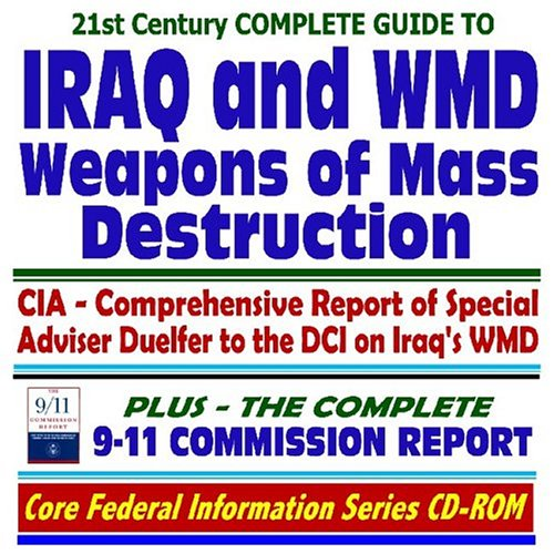 21st Century Complete Guide to Iraq and Weapons of Mass Destruction (WMD): Including the Duelfer Report, CIA Comprehensive Report of the Special ... plus the Complete 9-11 Commission Report