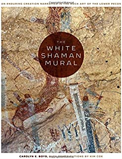 The White Shaman Mural: An Enduring Creation Narrative in the Rock Art of the Lower Pecos