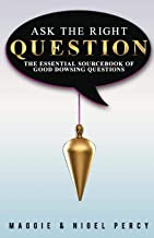 Ask The Right Question: The Essential Sourcebook Of Good Dowsing Questions
