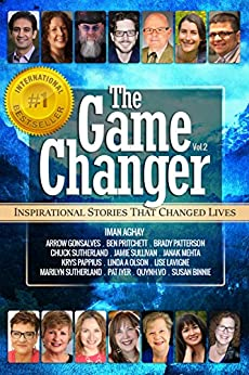 The Game Changer: Inspirational Stories That Changed Lives by [Iman Aghay, Arrow Gonsalves, Ben Pritchett, Brady  Patterson, Chuck Sutherland, Jamie Sullivan, Janak Mehta, Krys Pappius , Linda A. Olson, Lise Lavigne, Marilyn Sutherland, Susan Binnie, Quynh Vo, Patricia Iyer]