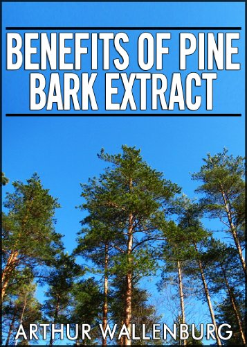 Benefits of Pine Bark Extract - One Of The Most Powerful Antioxidant Supplements by [Arthur Wallenburg]