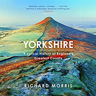 Yorkshire     A Lyrical History of England's Greatest County              Written by:                                                                                                                                 Richard Morris                               Narrated by:                                                                                                                                 Sean Baker                      Length: 11 hrs and 10 mins     Not rated yet     Overall 0.0