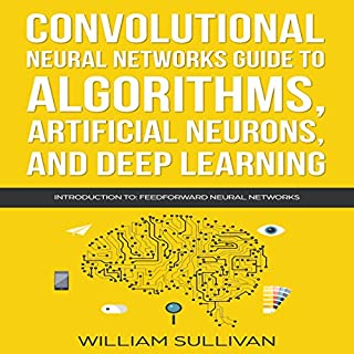 Convolutional Neural Networks Guide to Algorithms, Artificial Neurons, and Deep Learning: Introduction to Feedforward Neural Networks     Artificial Intelligence, Book 2              By:                                                                                                                                 William Sullivan                               Narrated by:                                                                                                                                 Lukas Arnold                      Length: 53 mins     33 ratings     Overall 4.3