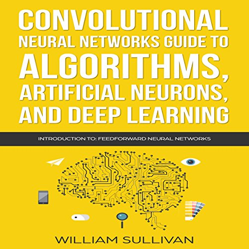 Convolutional Neural Networks Guide to Algorithms, Artificial Neurons, and Deep Learning: Introduction to Feedforward Neural Networks cover art