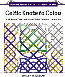 Celtic Knots to Color: A Modern Take on Ancient Irish Designs for Adults (History Inspires Adult Coloring Books) (Volume 1)