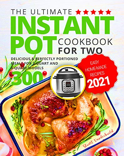 The Ultimate Instant Pot Cookbook for Two: Easy Home-made Recipes 2021  Delicious & Perfectly Portioned Meals for 3-Quart and 6-Quart Models 300