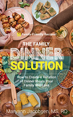 The Family Dinner Solution: How to Create a Rotation of Dinner Meals Your Family Will Love by [Maryann Jacobsen]