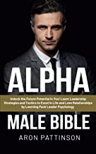 Alpha Male Bible: Unlock the Future Potential in You! Learn Leadership Strategies and Tactics to Excel in Life and Love Re...