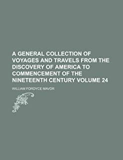 A General Collection of Voyages and Travels from the Discovery of America to Commencement of the Nineteenth Century Volume 24