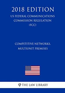 Competitive Networks, Multiunit Premises (US Federal Communications Commission Regulation) (FCC) (2018 Edition)