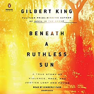 Beneath a Ruthless Sun     A True Story of Violence, Race, and Justice Lost and Found              Written by:                                                                                                                                 Gilbert King                               Narrated by:                                                                                                                                 Kimberly Farr                      Length: 14 hrs and 47 mins     Not rated yet     Overall 0.0