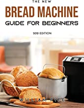 The New Bread Machine Guide for Beginners: 2021 Edition