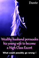 Wealthy husband persuades his young wife to become a High Class Escort: What could possibly go wrong ! Kindle Edition