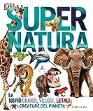 Super natura. Le 100 più grandi, veloci, letali creature del pianeta. Ediz. a colori