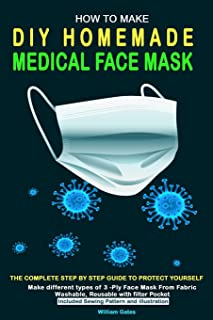 How to Make DIY Homemade Medical Face Mask: The complete step by step guide to Protect yourself. Make different types of ...