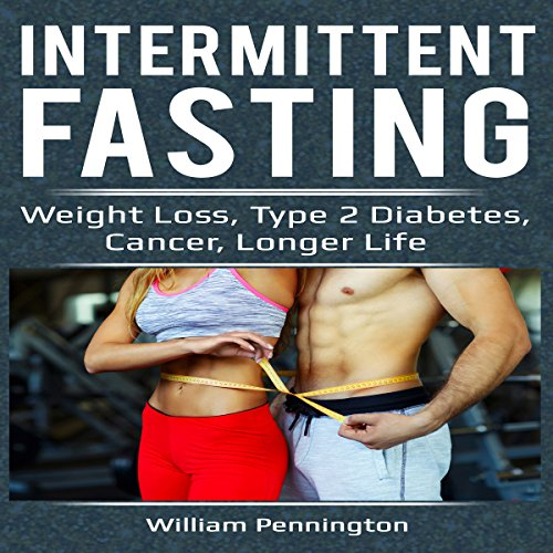 Intermittent Fasting: Weight Loss, Type 2 Diabetes, Cancer, Longer Life  By  cover art