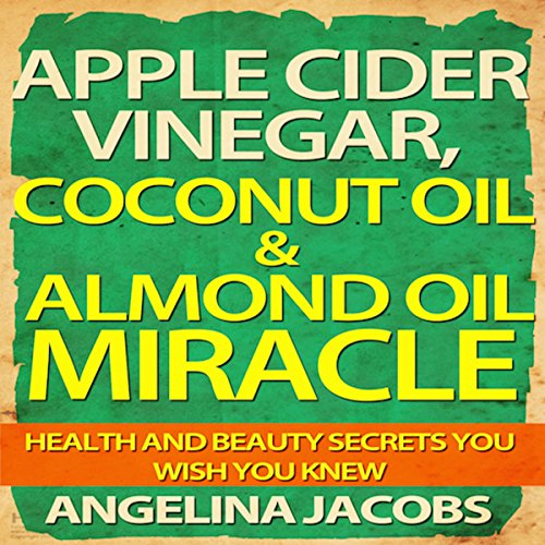 Apple Cider Vinegar, Coconut Oil, & Almond Oil Miracle: Health and Beauty Secrets You Wish You Knew audiobook cover art