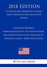 Hazardous Materials - Harmonization with the United Nations Recommendations on the Transport of Dangerous Goods - Model Regulations (US Pipeline and ... Regulation) (PHMSA) (2018 Edition)