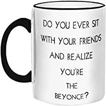 "Retrospect Group""Do you Ever sit w/your Friends and Realize You're the Beyonce"" Ceramic Mug, White with Black Handle and Rim"