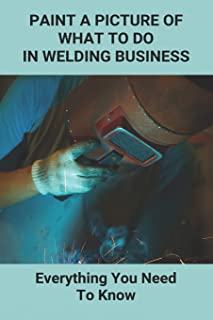 Paint A Picture Of What To Do In Welding Business: Everything You Need To Know: How To Start A Welding Business