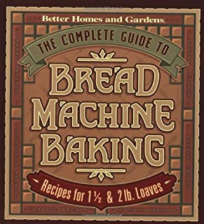 The Complete Guide to Bread Machine Baking: Recipes for 1 1/2- and 2-pound Loaves (Better Homes & Gardens)