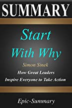 Summary: ''Start with Why'' - How Great Leaders Inspire Everyone to Take Action   A Detailed Summary (Epic Summary Book 15)