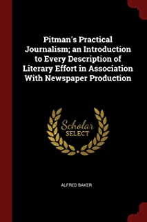 Pitman's Practical Journalism; An Introduction to Every Description of Literary Effort in Association with Newspaper Produ...