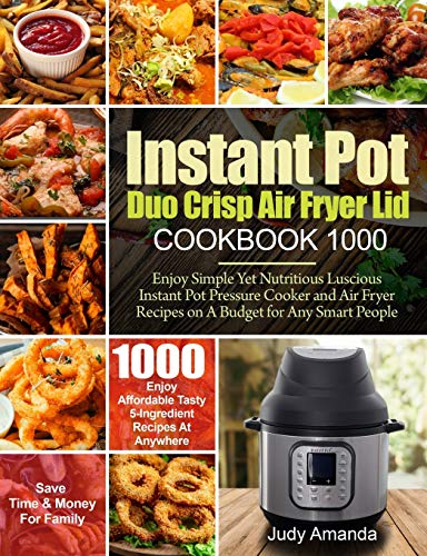 Instant Pot Duo Crisp Air Fryer Lid Cookbook 1000: Enjoy Simple Yet Nutritious Luscious Instant Pot Pressure Cooker and Air Fryer Recipes on A Budget for Any Smart People