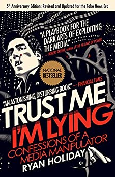 Trust Me, I'm Lying: Confessions of a Media Manipulator by [Ryan Holiday]