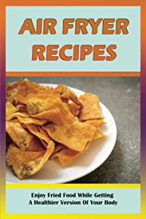 AIR FRYER RECIPES: Enjoy Fried Food While Getting A Healthier Version Of Your Body: How To Use Air Fry Every Day