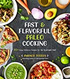 Fast & Flavorful Paleo Cooking: 80+ Easy, Delicious Recipes for the Weeknight Chef