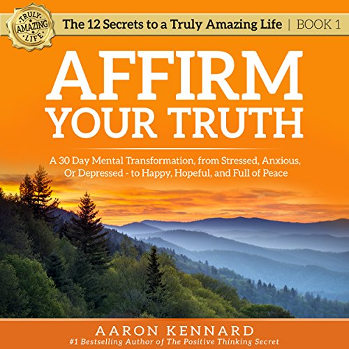 Affirm Your Truth: A 30-Day Mental Transformation from Stressed, Anxious, or Depressed - to Happy, Hopeful, and Full of Peace cover art