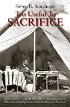 Too Useful to Sacrifice: Reconsidering George B. McClellan's Generalship in the Maryland Campaign from South Mountain to A...