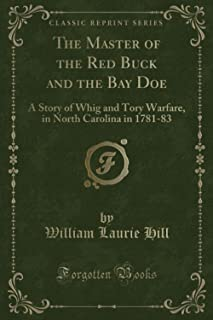 The Master of the Red Buck and the Bay Doe (Classic Reprint): A Story of Whig and Tory Warfare, in North Carolina in 1781-83