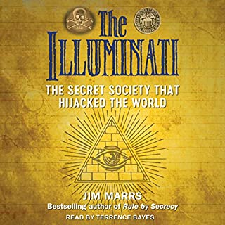 The Illuminati     The Secret Society That Hijacked the World              Written by:                                                                                                                                 Jim Marrs                               Narrated by:                                                                                                                                 Terrence Bayes                      Length: 19 hrs and 23 mins     5 ratings     Overall 4.2