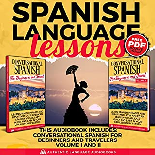 Spanish Language Lessons     This Book Includes: Conversational Spanish for Beginners and Travelers Volume I and II              By:                                                                                                                                 Authentic Language Audiobooks                               Narrated by:                                                                                                                                 Alan Silva                      Length: 10 hrs and 43 mins     25 ratings     Overall 5.0