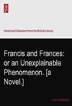 Francis and Frances: or an Unexplainable Phenomenon. [a Novel.]