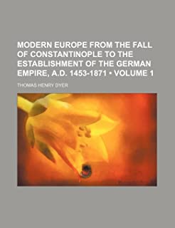 Modern Europe from the Fall of Constantinople to the Establishment of the German Empire, A.D. 1453-1871 (Volume 1)