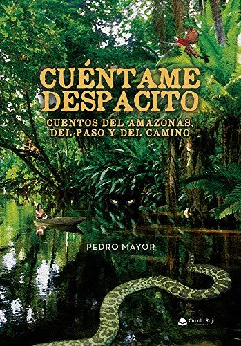Cuéntame despacito. Cuentos del Amazonas, del Paso y del Camino de Pedro Mayor