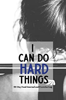 I Can Do Hard Things - 90 Day Food Journal and Exercise Log: Food and Exercise Tracking Notebook with a Weekly Meal Planner