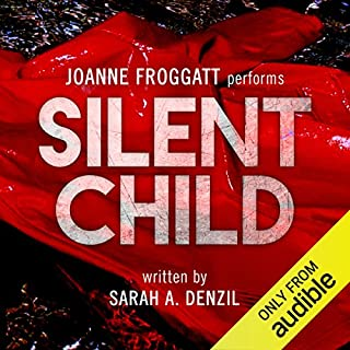 Silent Child     Audible's Thriller of 2017              By:                                                                                                                                 Sarah A. Denzil                               Narrated by:                                                                                                                                 Joanne Froggatt                      Length: 9 hrs and 29 mins     10,883 ratings     Overall 4.4