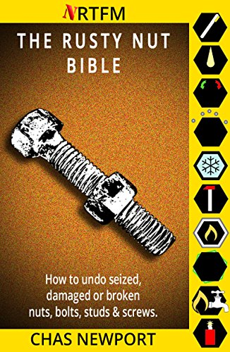 The Rusty Nut Bible: How to undo seized, damaged or broken nuts, bolts, studs and screws. by [Chas Newport]