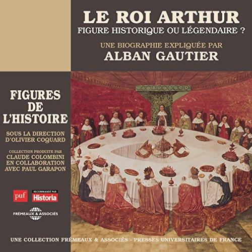 Le roi Arthur : figure historique ou légendaire ? Une biographie expliquée audiobook cover art
