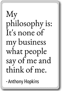My philosophy is: It's none of my business - Anthony Hopkins - quotes fridge magnet, White
