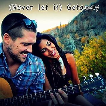 (Never let it ) Getaway