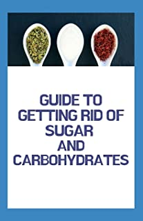 Guide to Getting Rid of Sugar and Carbohydrates