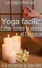 Yoga facile, pour lutter contre le stress et l'angoisse: A la recherche du bien-être (French Edition)