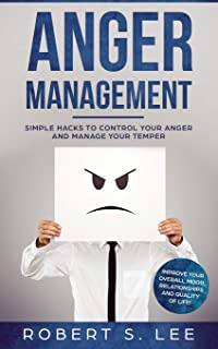 Anger Management: Simple Hacks to Control Your Anger and Manage Your Temper. Improve Your Overall Mood, Relationships and ...