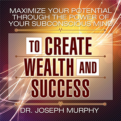 Maximize Your Potential Through the Power of Your Subconscious Mind to Create Wealth and Success cover art